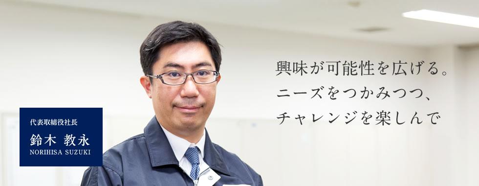 【興味が可能性を広げる。ニーズをつかみつつ、チャレンジを楽しんで】代表取締役社長 鈴木 教永